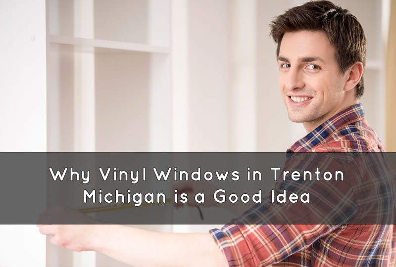 Why Vinyl Windows in Trenton Michigan is a Good Idea