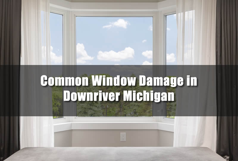 Common Window Damage in Downriver Michigan