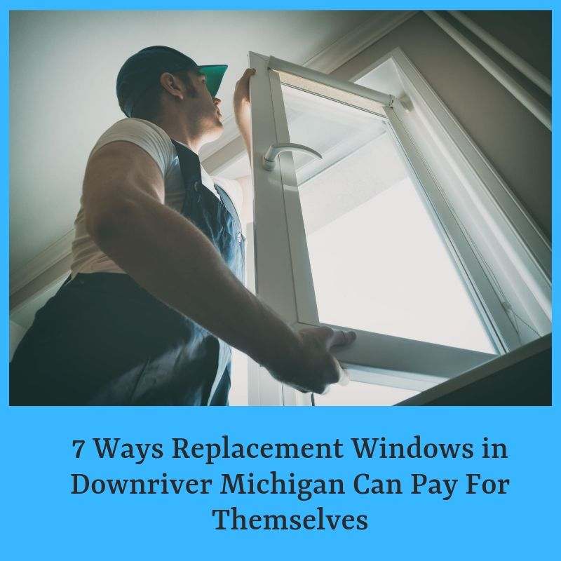 7 Ways Replacement Windows in Downriver Michigan Can Pay For Themselves