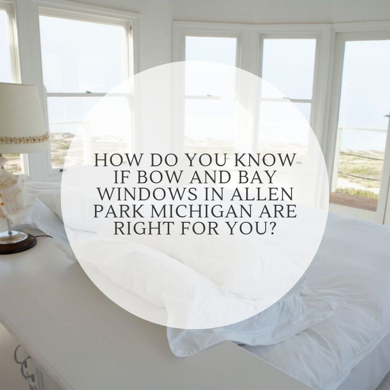 How Do You Know If Bow And Bay Windows in Allen Park Michigan Are Right For You?
